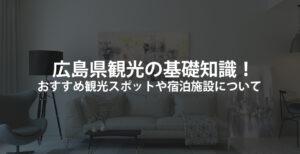 広島県観光の基礎知識!おすすめ観光スポットや宿泊施設について